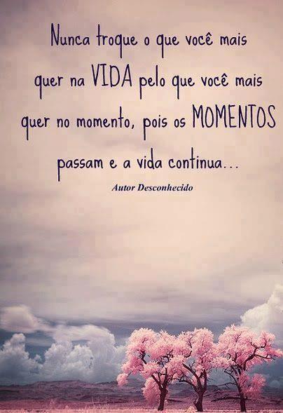 Nunca troque o que você mais quer na VIDA pelo que você mais quer no momento, pois os MOMENTOS passam e a vida continua... -Autor desconhecido.