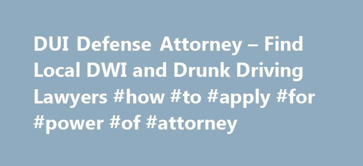 DUI Defense Attorney – Find Local DWI and Drunk Driving Lawyers #how #to #apply #for #power #of #attorney http://attorney.remmont.com/dui-defense-attorney-find-local-dwi-and-drunk-driving-lawyers-how-to-apply-for-power-of-attorney/  #drunk driving attorney DUI or DWI Drunk driving is a serious offense-particularly when an accident occurs and someone is injured or killed. If you are arrested for driving while intoxicated-and especially if this is your second or third offense-you'll need to…