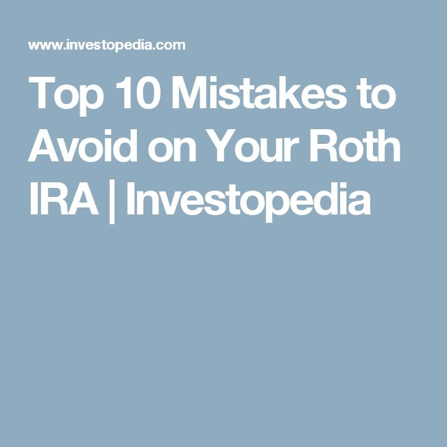 Top 10 Mistakes to Avoid on Your Roth IRA | Investopedia