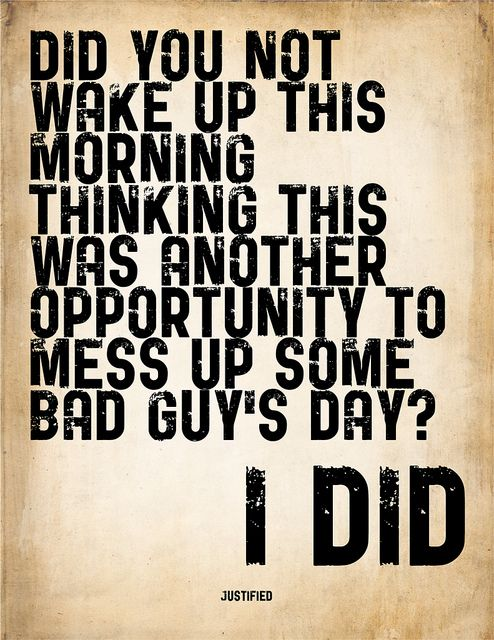 "Printable poster of a quote from Justified (TV Show). ""Did you not wake up this morning thinking this was another opportunity to mess up some bad guy's day?"" Personal use only."
