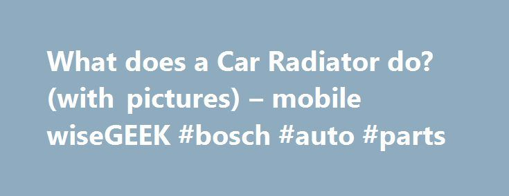 What does a Car Radiator do? (with pictures) – mobile wiseGEEK #bosch #auto #parts http://nigeria.remmont.com/what-does-a-car-radiator-do-with-pictures-mobile-wisegeek-bosch-auto-parts/  #auto radiator # wiseGEEK: What does a Car Radiator do? To understand what a car radiator does, it might help to understand the nature of the internal combustion engine it protects. A car's engine has numerous moving parts, and where there is movement there is friction. Friction creates heat. Motor oil is…
