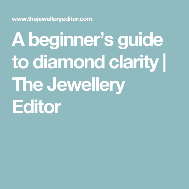 A beginner's guide to diamond clarity  | The Jewellery Editor