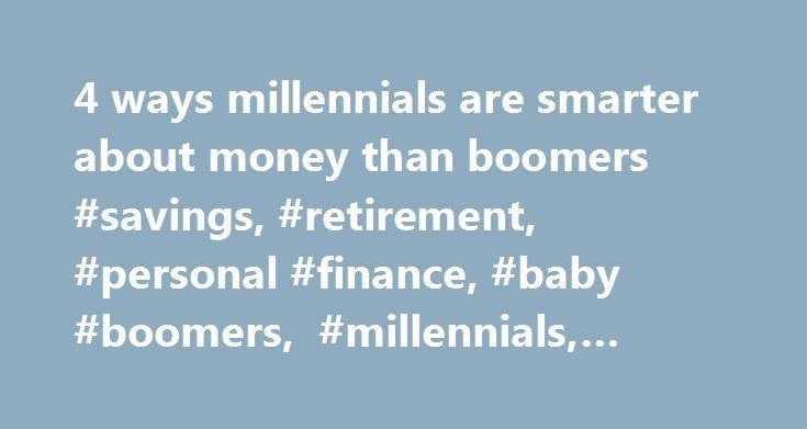 4 ways millennials are smarter about money than boomers #savings, #retirement, #personal #finance, #baby #boomers, #millennials, #business #news http://florida.remmont.com/4-ways-millennials-are-smarter-about-money-than-boomers-savings-retirement-personal-finance-baby-boomers-millennials-business-news/  # 4 ways millennials are smarter about money than boomers To manage your money better, it might be time to take a page or two from millennials' playbook. Millennials' financial challenges and…