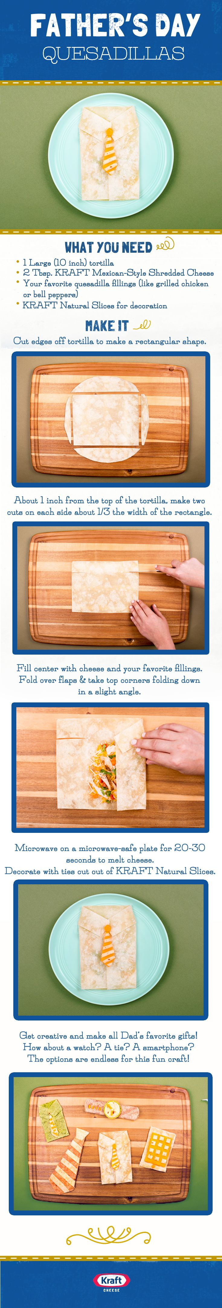 Grab the kids and bring a cheesy twist to Dad's favorite gifts this year! Follow this easy how‐to to make these adorable Father's Day Quesadillas for his special day!