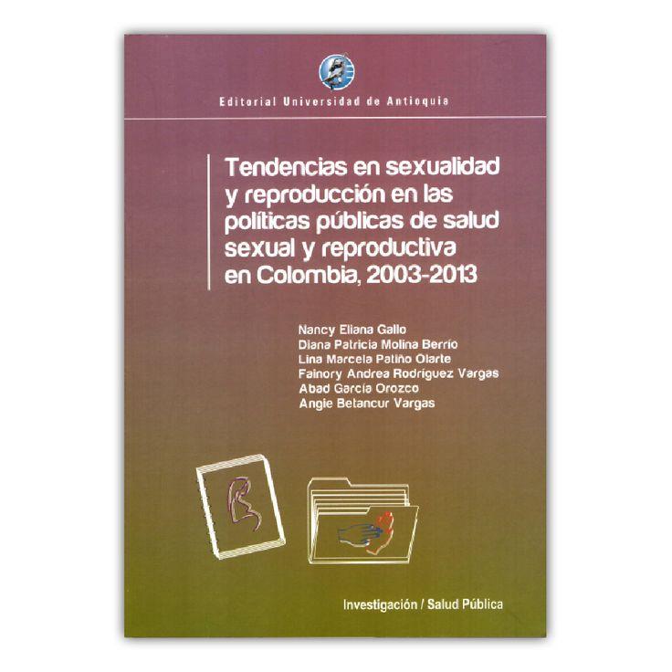 Tendencias en sexualidad y reproducción en las políticas de salud sexual y reproductiva en Colombia, 2003-2013 – Varios – Editorial Universidad de Antioquia www.librosyeditores.com Editores y distribuidores.