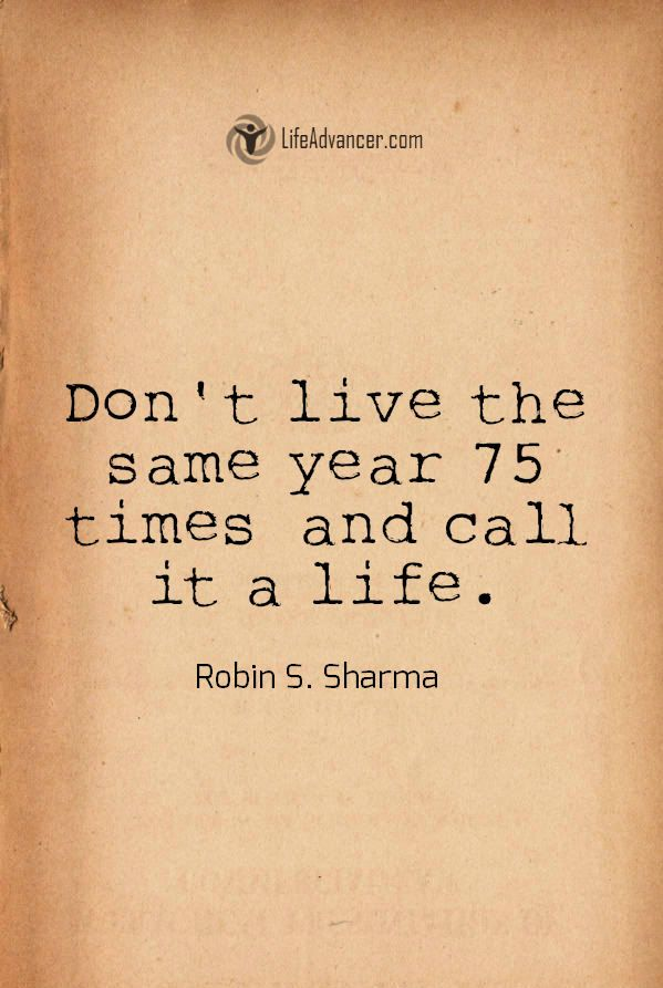 Dont live the same year 75 times and call it a life | via @lifeadvancer #quotes
