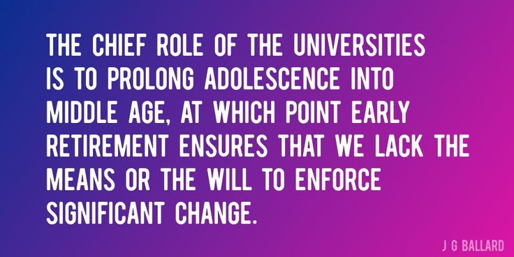 Quote by J G Ballard => The chief role of the universities is to prolong adolescence into middle age, at which point early retirement ensures that we lack the means or the will to enforce significant change.