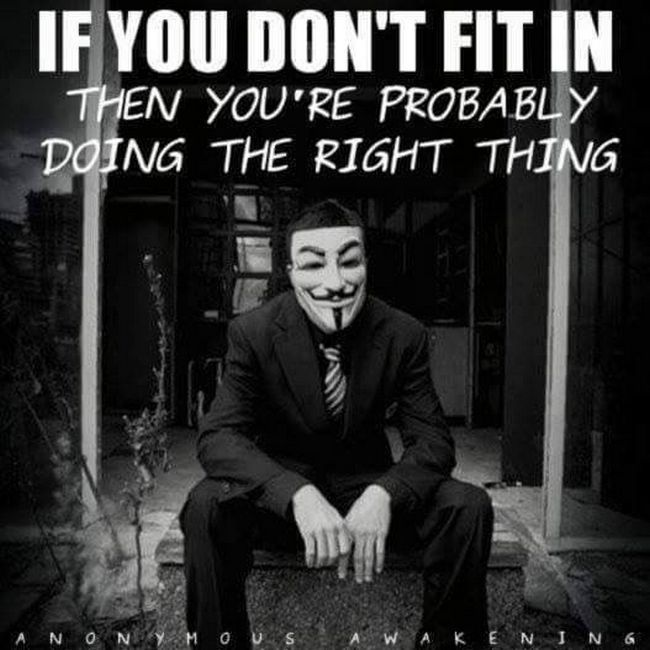 If you don't fit in then you're probably doing the right thing.  #anonymous