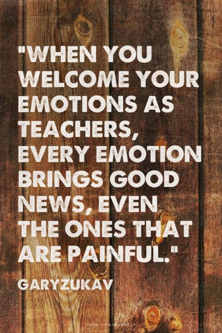 """When you welcome your emotions as teachers, every emotion brings good news, even the ones that are painful.""  - GaryZukav 