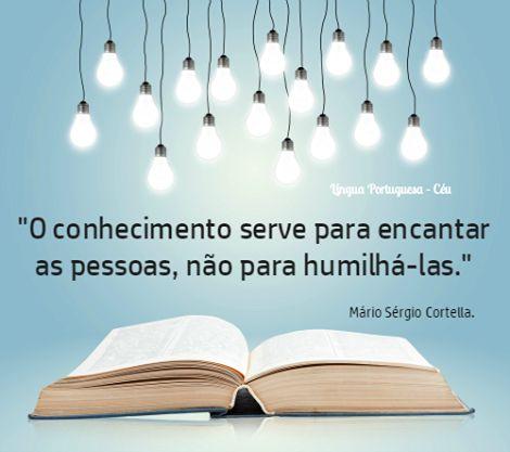 O conhecimento serve para encantar as pessoas, não para humilha-las> (Mario Sergio Cortella)