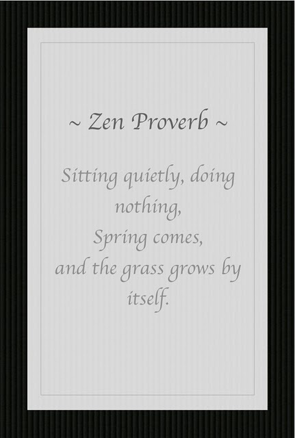 Sitting Quietly, doing nothing, Spring comes, and the grass grows by itself.~Zen Proverb