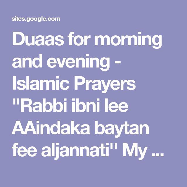 "Duaas for morning and evening - Islamic Prayers ""Rabbi ibni lee AAindaka baytan fee aljannati'' My Lord! Build for me a home with You in Paradise''"