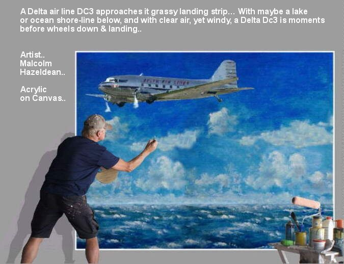 With maybe a lake or ocean shore-line below, and with clear air, yet windy, a Delta Dc3 is moments before wheels down & landing.. Artist.. Malcolm Hazeldean.. Acrylic on Canvas..  https://youtu.be/sSIpA0yewt8 greatvideo@yahoo.com.au