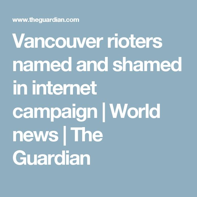 Vancouver rioters named and shamed in internet campaign | World news | The Guardian