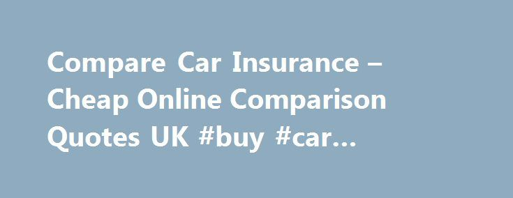 Compare Car Insurance – Cheap Online Comparison Quotes UK #buy #car #insurance #online http://insurance.remmont.com/compare-car-insurance-cheap-online-comparison-quotes-uk-buy-car-insurance-online/  #car insurance comparison # QUOTES FROM 100+ TOP UK PROVIDERS About Quotezone About Quotezone Compare insurance with Quotezone.co.uk Quotezone's UK insurance quote technology allows you to compare car insurance from UK motor insurance providers in real time, so you only have to fill in one form…