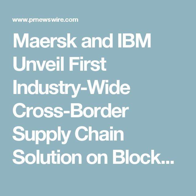 Maersk and IBM Unveil First Industry-Wide Cross-Border Supply Chain Solution on Blockchain
