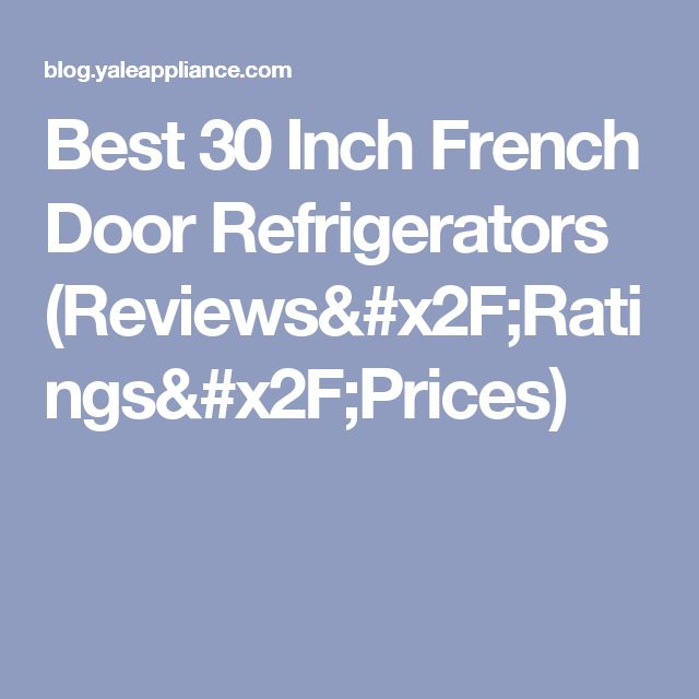 Best 30 Inch French Door Refrigerators (Reviews/Ratings/Prices)
