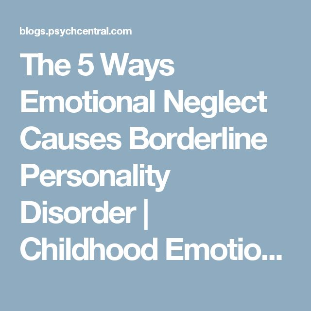 The 5 Ways Emotional Neglect Causes Borderline Personality Disorder | Childhood Emotional Neglect