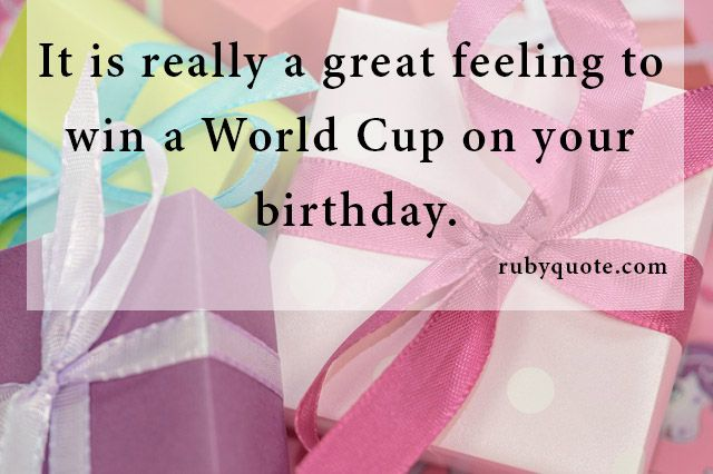 It is really a great feeling to win a World Cup on your birthday.