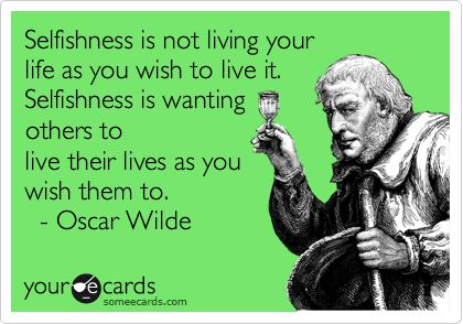 Selfishness is not living your life as you wish to live it. Selfishness is wanting others to live their lives as you wish them to. - Oscar Wilde. | Encouragement Ecard | someecards.com