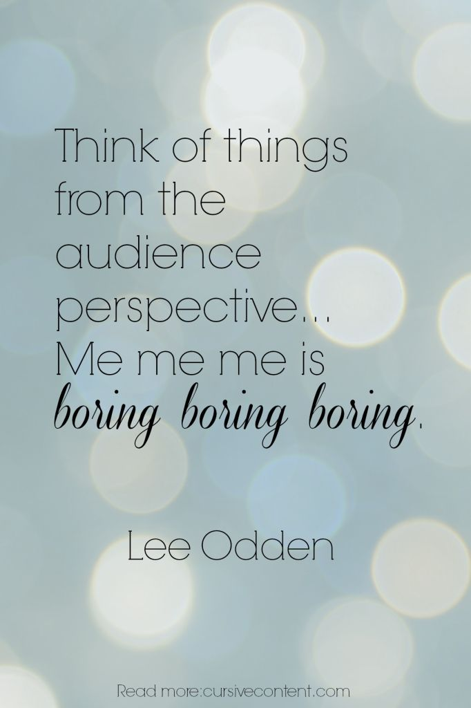 Think of things from the audience perspective…  Me me me is  boring boring boring. /Lee Odden