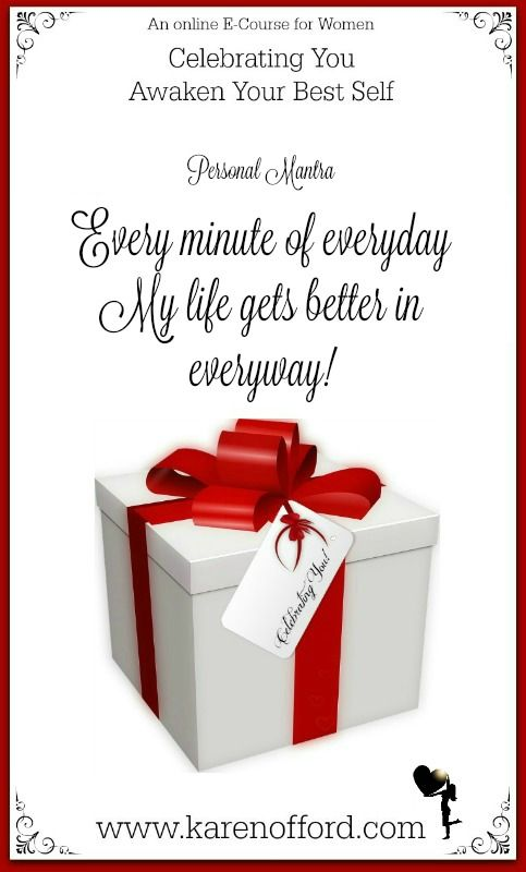 """Personal Mantra: """"Every minute of everyday, my life gets better in everyway! http://www.karenofford.com/Celebrating-You-e-course-information.html #affirmation #relationships #love"""