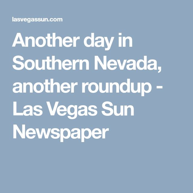 Another day in Southern Nevada, another roundup - Las Vegas Sun Newspaper