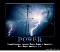 Power - Power corrupts. Absolute power corrupts absolutely. But it rocks absolutely, too.    Despair.com