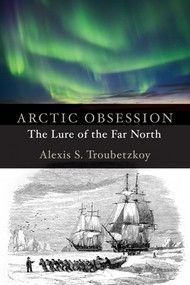 Arctic Obsession by Alexis S. Troubetzkoy Dundurn -- From early medieval times to the twenty-first century, what is the beguiling draw of the north? What manner of men boldly ventured into those hostile and unpredictable regions? Today's Arctic is developing into tomorrows hotspot. #nonfiction
