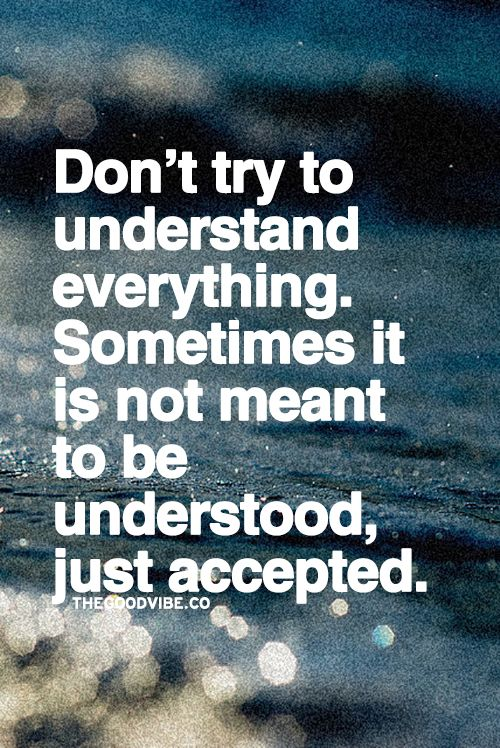 This is very hard for me. I'm the type of person who needs to understand everything, and know why it's happening. I just need to accept that I will not always understand everything, and move on.