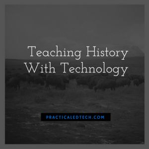 Teaching History With Technology | Practical Ed Tech