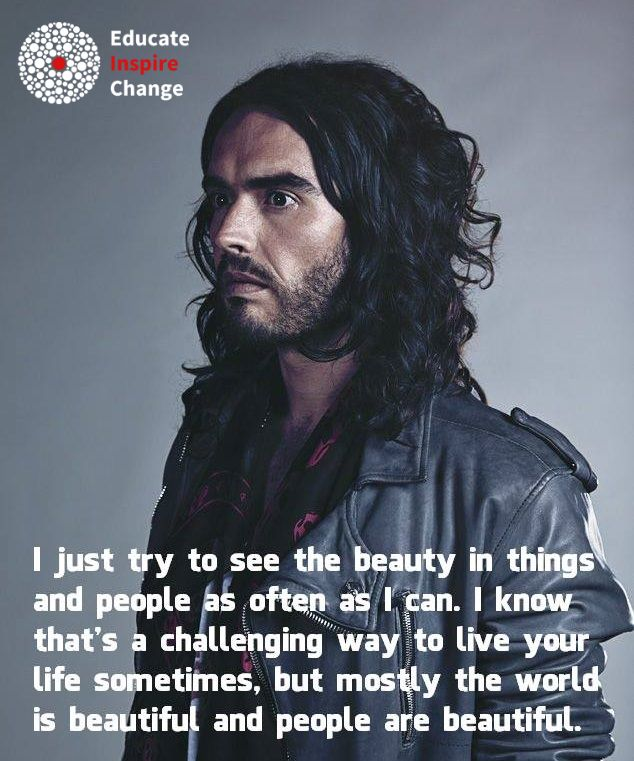 """I just try to see the beauty in things and people as often as I can.  I know that's a challenging way to live your life sometimes, but mostly the world is beautiful and people are beautiful."" Russell Brand"