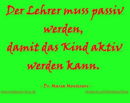 Maria Montessori: Der Lehrer muss passiv werden, damit das Kind aktiv werden kann.
