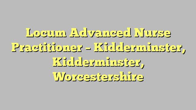 Locum Advanced Nurse Practitioner - Kidderminster, Kidderminster, Worcestershire
