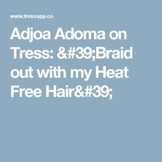 Adjoa Adoma on Tress: 'Braid out with my Heat Free Hair'