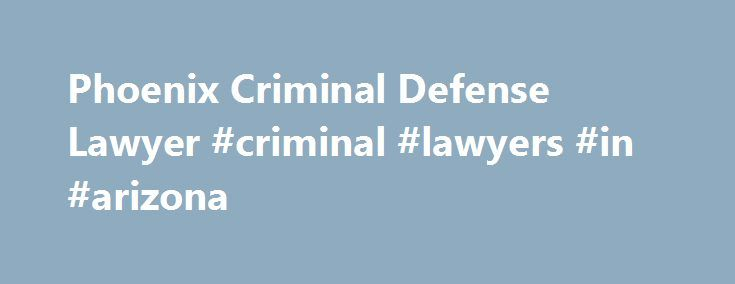 Phoenix Criminal Defense Lawyer #criminal #lawyers #in #arizona http://dating.nef2.com/phoenix-criminal-defense-lawyer-criminal-lawyers-in-arizona/  # Phoenix Criminal Defense Attorney Phoenix Criminal Defense Lawyer If you are charged with a crime in Phoenix then you want the best attorney whose main focus is criminal defense. Only a criminal defense lawyer can guarantee that you receive all of your constitutional rights and get a fair trial. The attorney you hire will have the biggest…