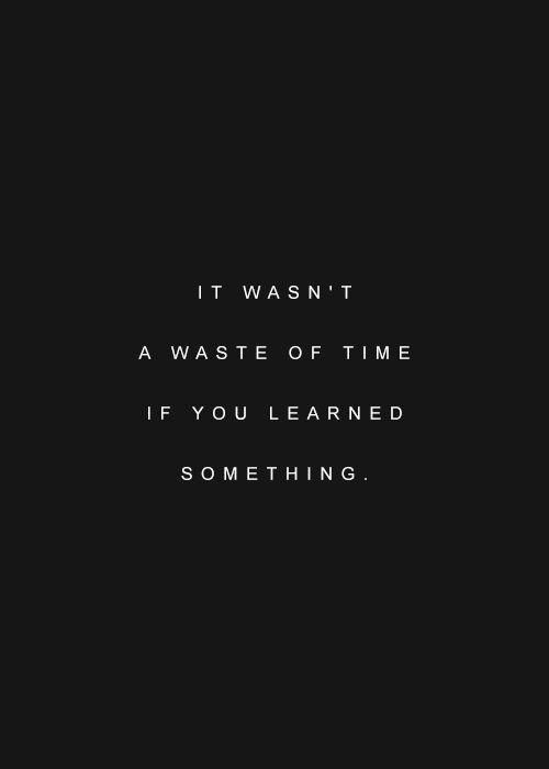 I so often think about things or people that have hurt me in the past and wonder if it was a waste of time....but if I am able to learn something from an experience then it served a purpose and wasn't a waste.