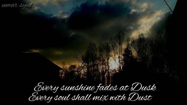 Every sunshine fades at Dusk Every soul shall mix with Dust