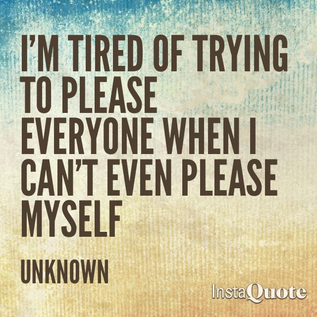 Trying Quotes: I'm Tired Of Trying To Please Everyone