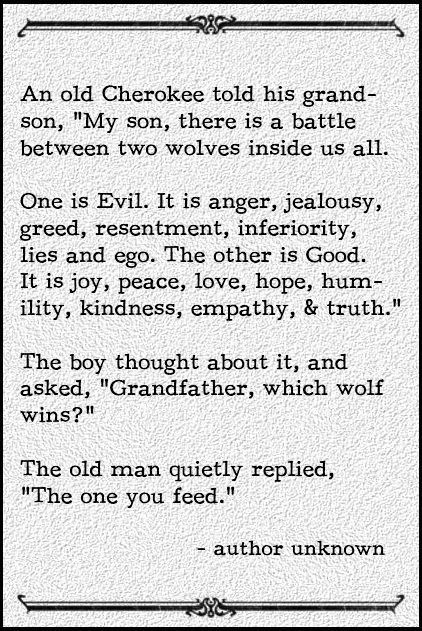 "An old Cherokee told his grandson, ""My son, there is a battle between two wolves inside us all. One is Evil. It is anger, jealousy, greed, resentment, inferiority, lies, and ego. The other is Good. It is joy, peace, love, hope, humility, kindness, empathy, and truth."" The boy thought about it and asked, ""Grandfather, which wolf wins?"" The old man quietly replied, ""The one you feed."""