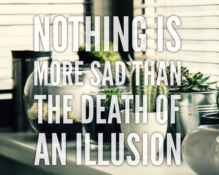 Nothing is more sad than the death of an illusion quote