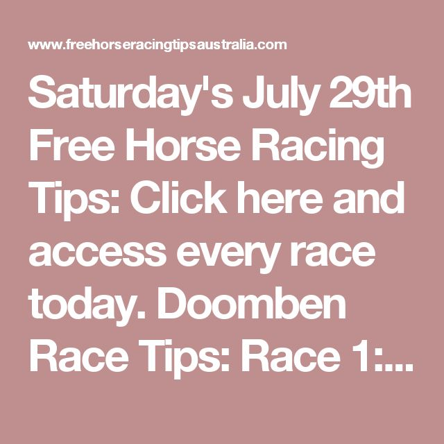 Saturday's July 29th Free Horse Racing Tips:   Click here and access every race today. Doomben Race Tips:  Race 1: 7, 4, 16, 13 Race 2: 2, 5, 16, 3 Race 3: 1, 2, 4, 14
