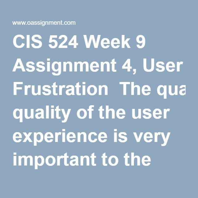 CIS 524 Week 9 Assignment 4, User Frustration  The quality of the user experience is very important to the success of an application. In the early days of computing, users often experienced long delays since computing power was poor and networks had comparatively slow throughput. Modern systems have largely eliminated these delays due to increased network and computing power, yet users still report a high level of frustration. Write a four to five (4-5) page paper in which you: 1. Describe…