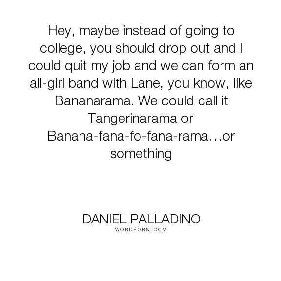 """Daniel Palladino - """"Hey, maybe instead of going to college, you should drop out and I could quit my job..."""". humor, education, parenting, gilmore-girls, lorelai-gilmore"""