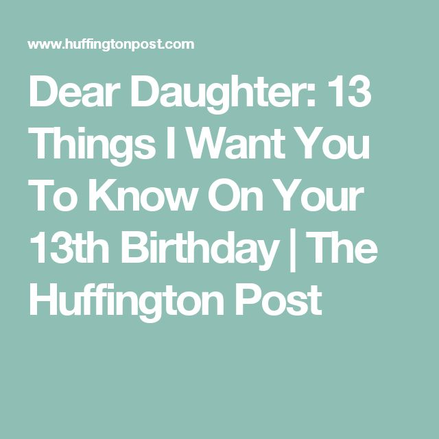 Dear Daughter: 13 Things I Want You To Know On Your 13th Birthday | The Huffington Post