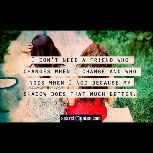 I don't need a friend who changes when I change and who nods when I nod because my shadow does that much better. #fake #friends #people #fakelove #shady #realtalk #friendships #fakefriends #support #truth #companionship #quote #quotes #quoteoftheday #qotd #SearchQuotes