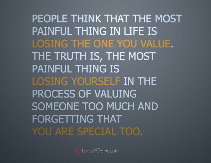 """""""People think that the most painful thing in life is losing the one you value, the truth is, the most painful thing is losing yourself in the process of valuing someone too much and forgetting that you are special too."""""""