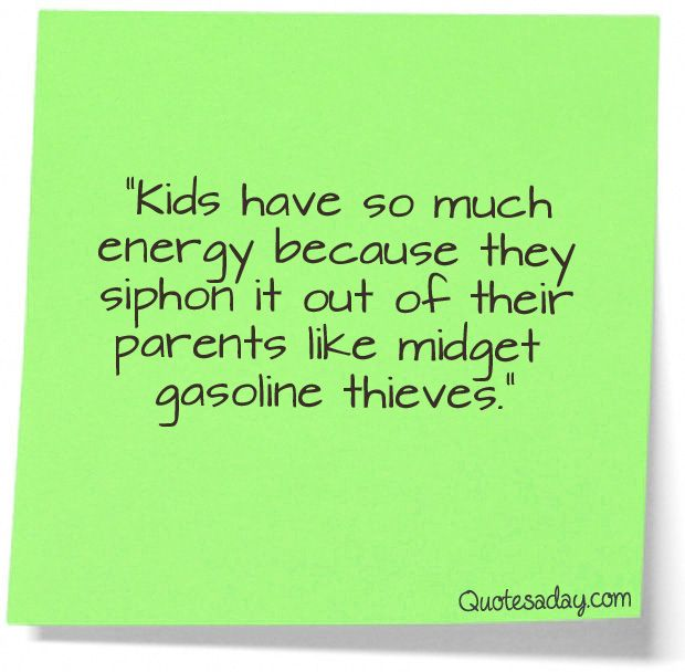 funny kid quotes | Kids Have So Much Energy because they siphon it out of their ...