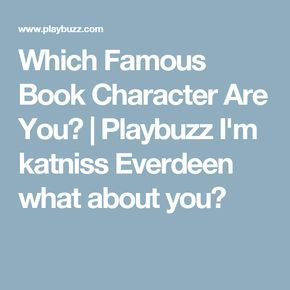 Which Famous Book Character Are You? | Playbuzz I'm katniss Everdeen what about you?