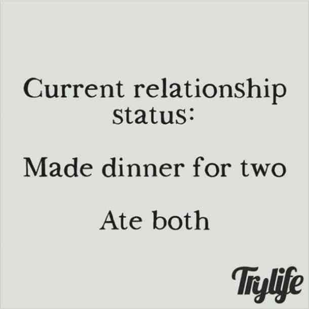 """""""Current relationship status: made dinner for two. Ate both."""""""